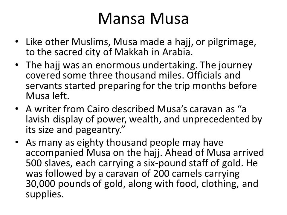 Mansa Musa Like other Muslims, Musa made a hajj, or pilgrimage, to the sacred city of Makkah in Arabia.