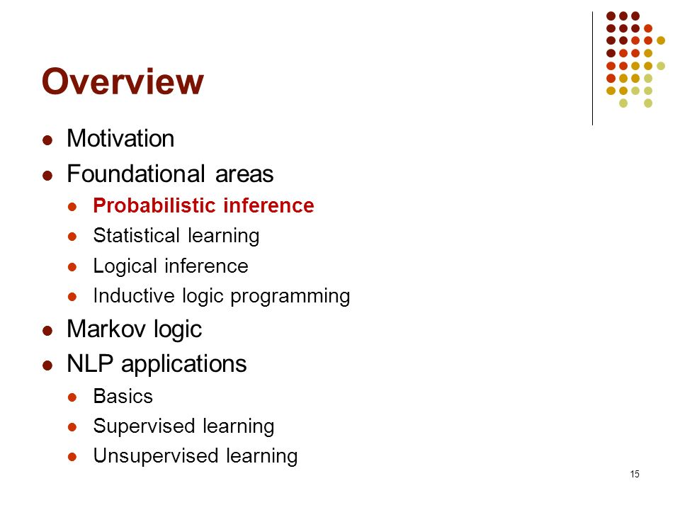 Overview Motivation Foundational areas Markov logic NLP applications