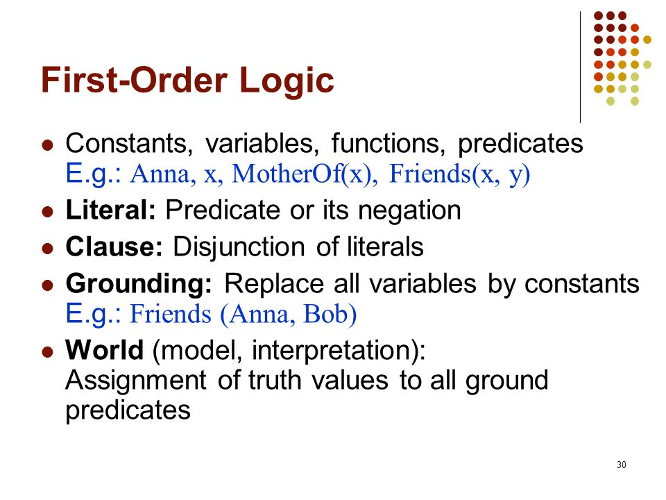 First-Order Logic Constants, variables, functions, predicates E.g.: Anna, x, MotherOf(x), Friends(x, y)