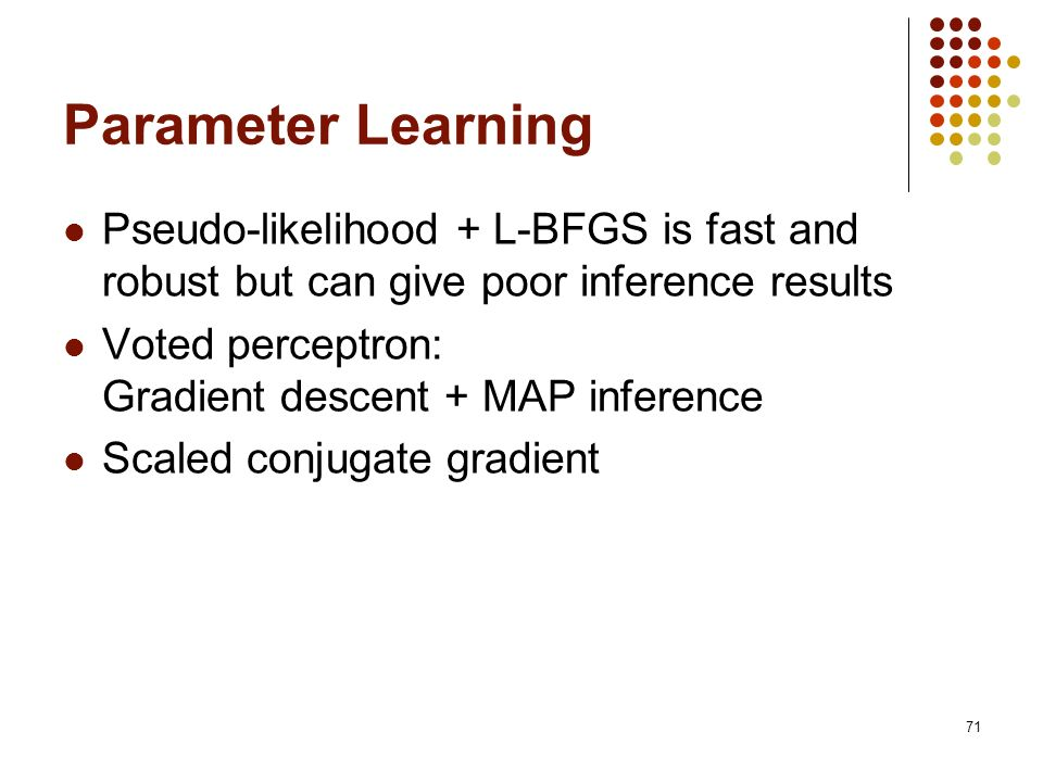 Parameter Learning Pseudo-likelihood + L-BFGS is fast and robust but can give poor inference results.
