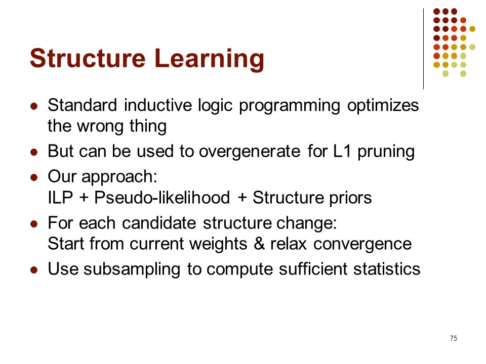 Structure Learning Standard inductive logic programming optimizes the wrong thing. But can be used to overgenerate for L1 pruning.