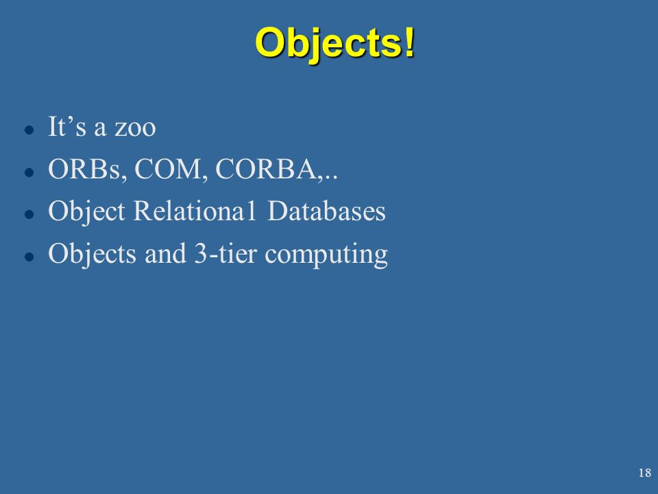 Objects! It's a zoo ORBs, COM, CORBA,.. Object Relationa1 Databases