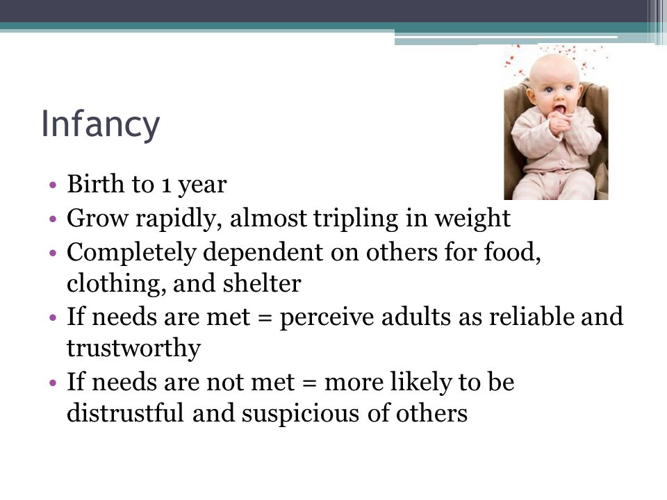 Infancy Birth to 1 year Grow rapidly, almost tripling in weight