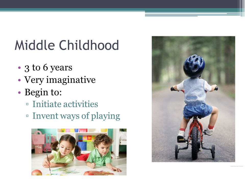 Middle Childhood 3 to 6 years Very imaginative Begin to: