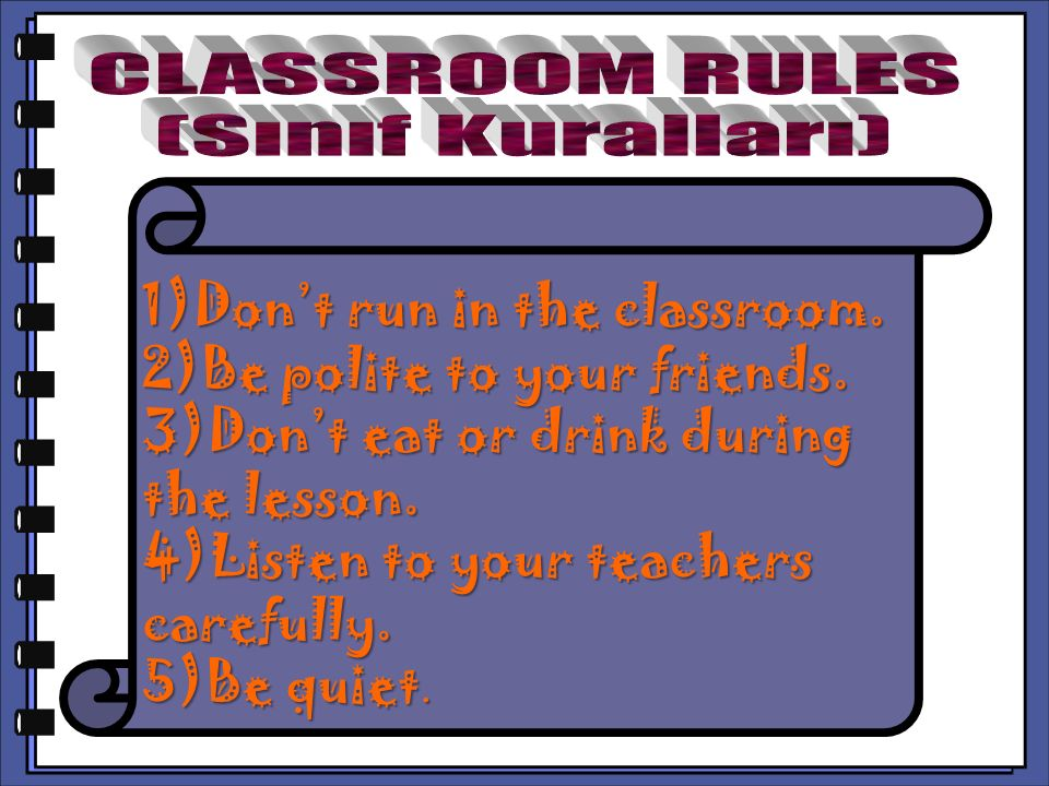 CLASSROOM RULES (Sınıf Kuralları) 1)Don't run in the classroom. 2)Be polite to your friends. 3)Don't eat or drink during the lesson.