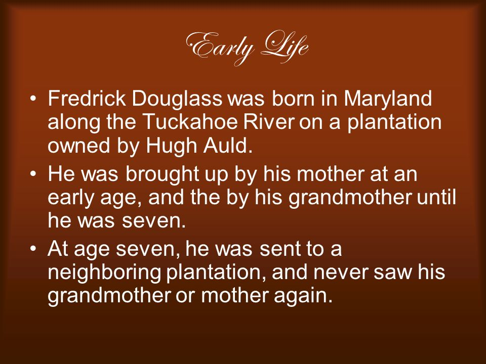 Early Life Fredrick Douglass was born in Maryland along the Tuckahoe River on a plantation owned by Hugh Auld.