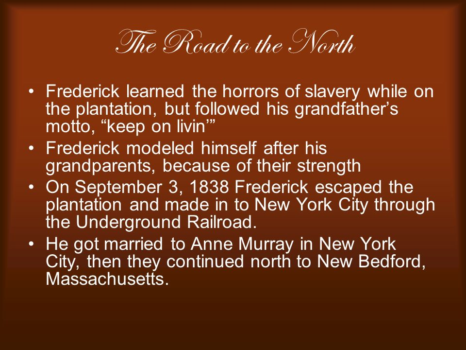 The Road to the North Frederick learned the horrors of slavery while on the plantation, but followed his grandfather's motto, keep on livin'
