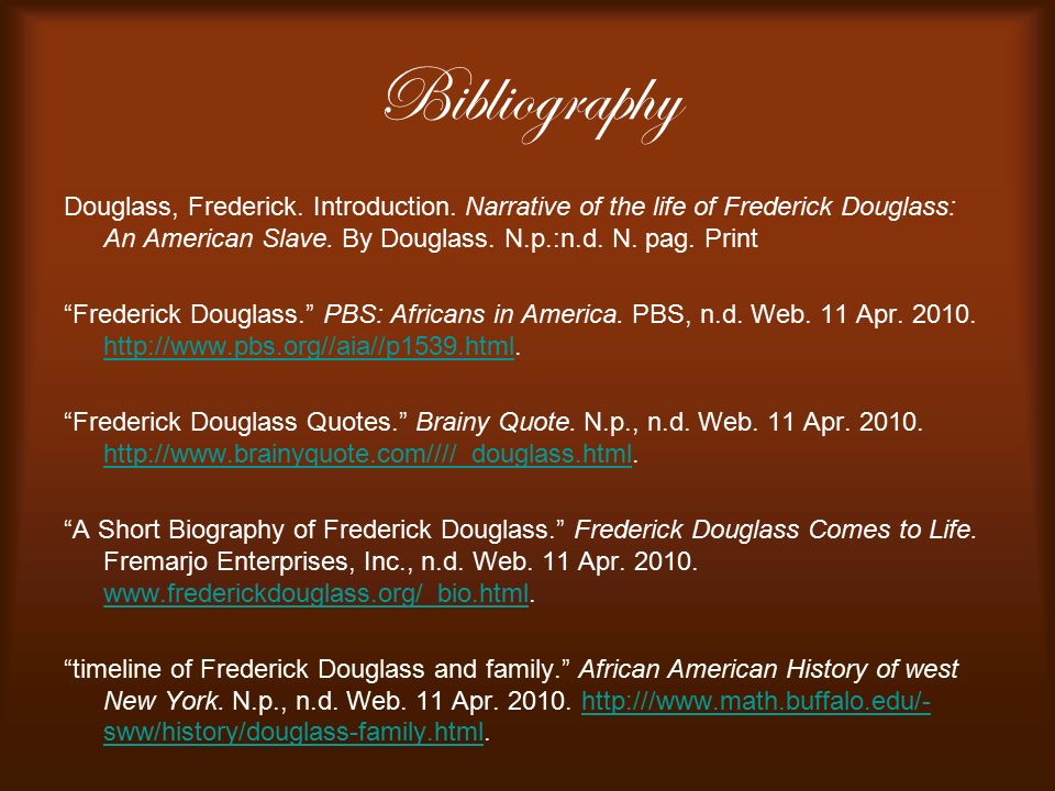 Bibliography Douglass, Frederick. Introduction. Narrative of the life of Frederick Douglass: An American Slave. By Douglass. N.p.:n.d. N. pag. Print.