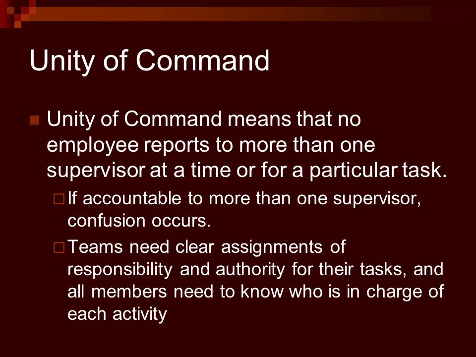 Unity of Command Unity of Command means that no employee reports to more than one supervisor at a time or for a particular task.