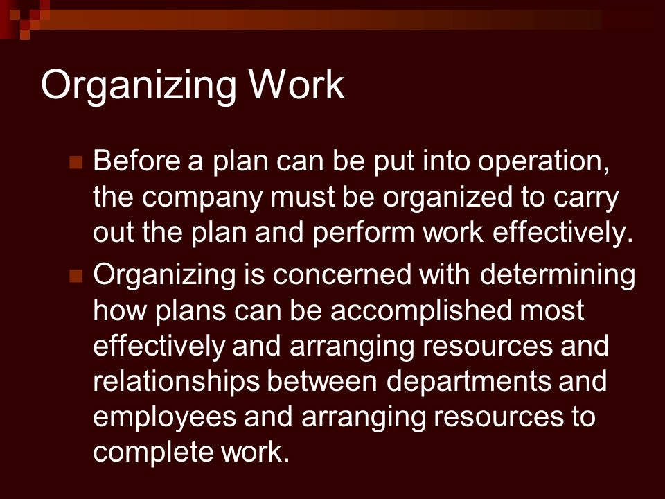 Organizing Work Before a plan can be put into operation, the company must be organized to carry out the plan and perform work effectively.