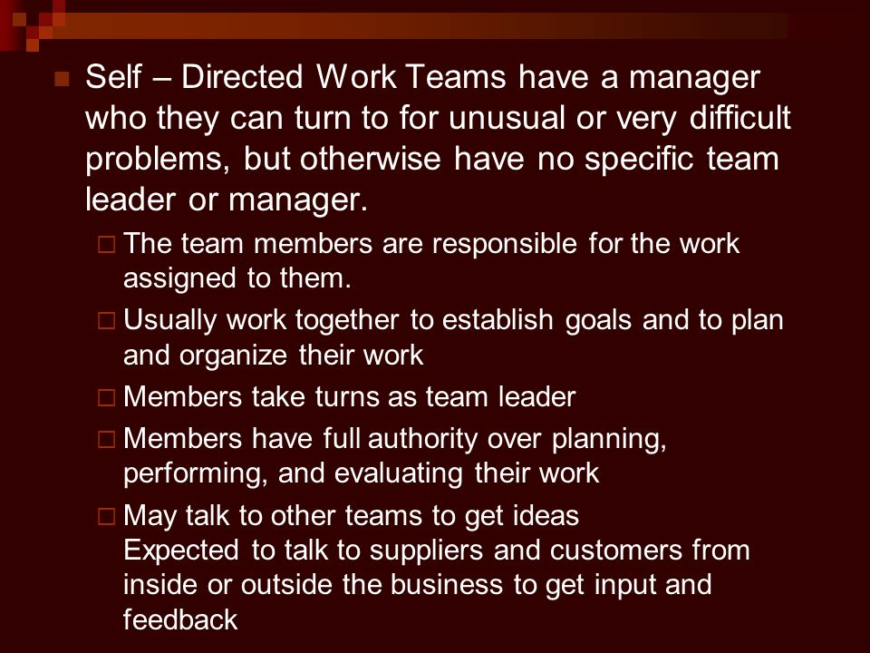 Self – Directed Work Teams have a manager who they can turn to for unusual or very difficult problems, but otherwise have no specific team leader or manager.