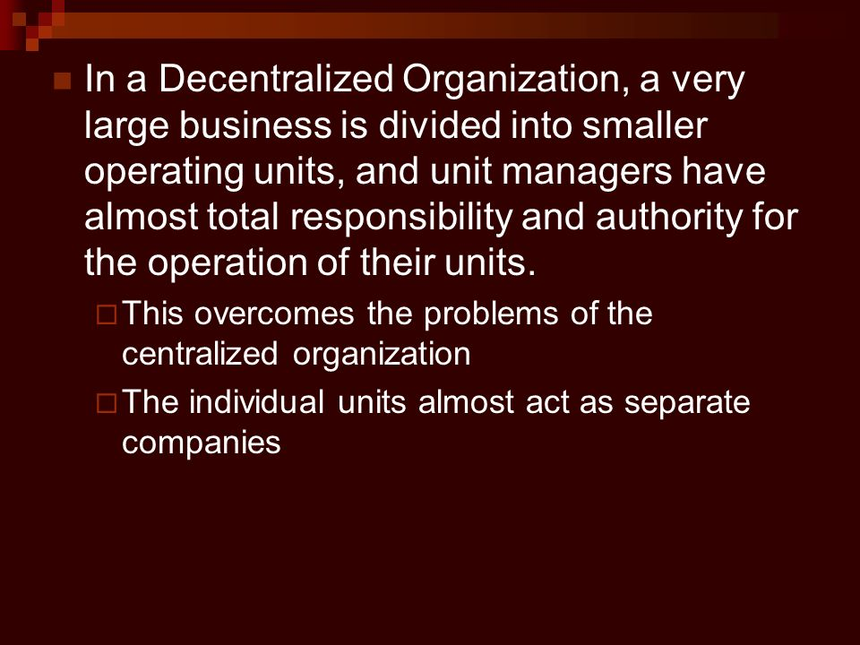 In a Decentralized Organization, a very large business is divided into smaller operating units, and unit managers have almost total responsibility and authority for the operation of their units.