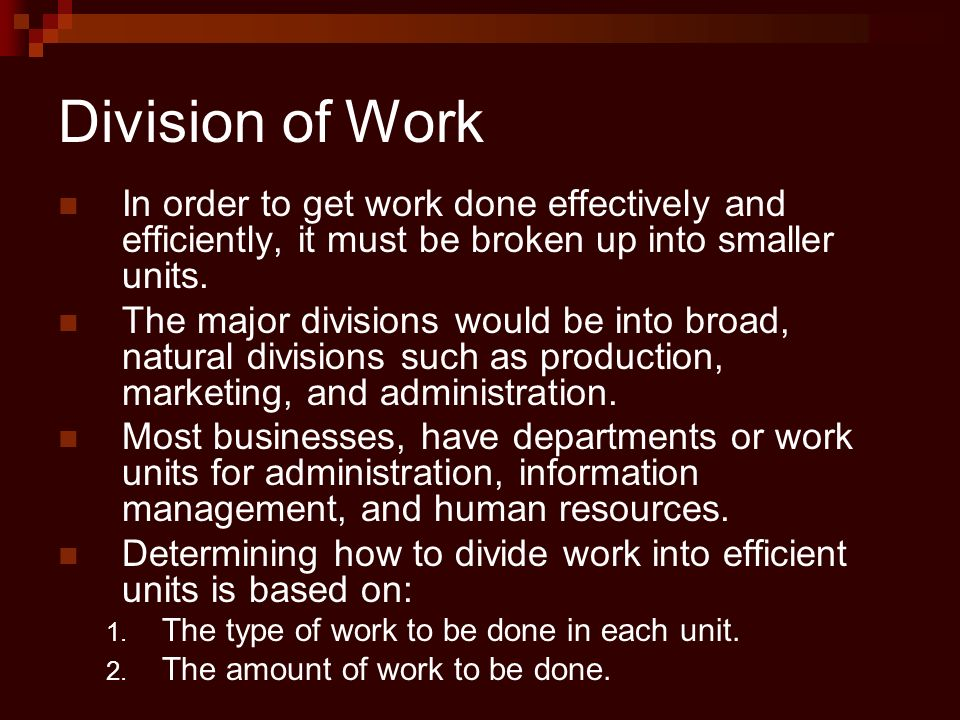 Division of Work In order to get work done effectively and efficiently, it must be broken up into smaller units.