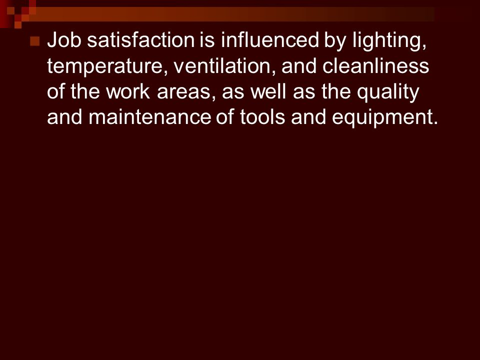 Job satisfaction is influenced by lighting, temperature, ventilation, and cleanliness of the work areas, as well as the quality and maintenance of tools and equipment.