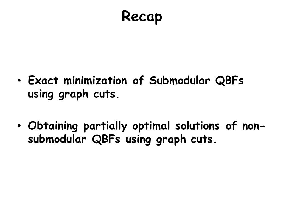 Recap Exact minimization of Submodular QBFs using graph cuts.