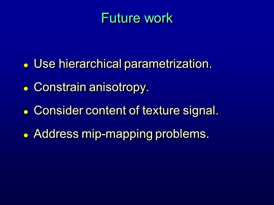Future work Use hierarchical parametrization. Constrain anisotropy.