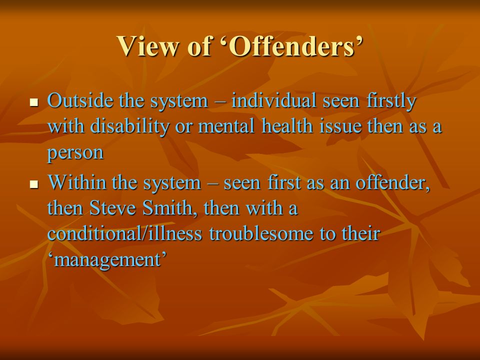 View of 'Offenders'Outside the system – individual seen firstly with disability or mental health issue then as a person.