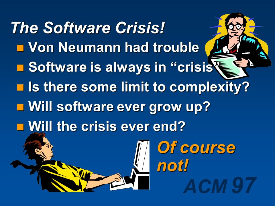 Of course not! The Software Crisis! Von Neumann had trouble