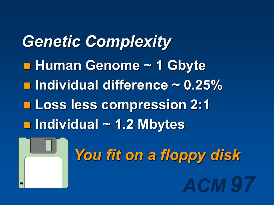 Genetic Complexity You fit on a floppy disk Human Genome ~ 1 Gbyte