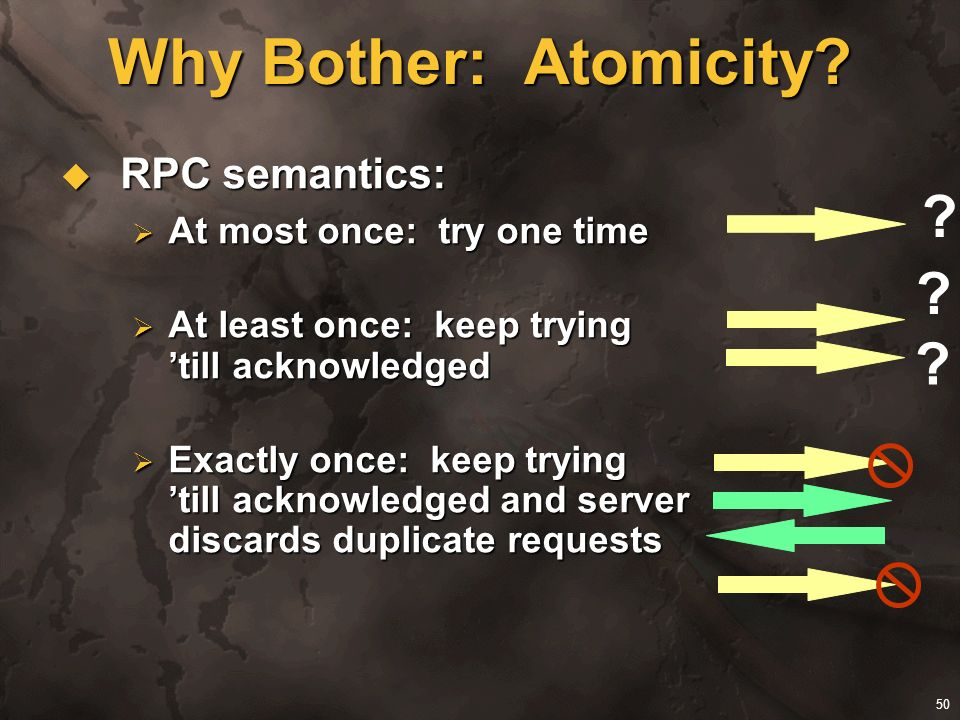 Why Bother: Atomicity RPC semantics: At most once: try one time