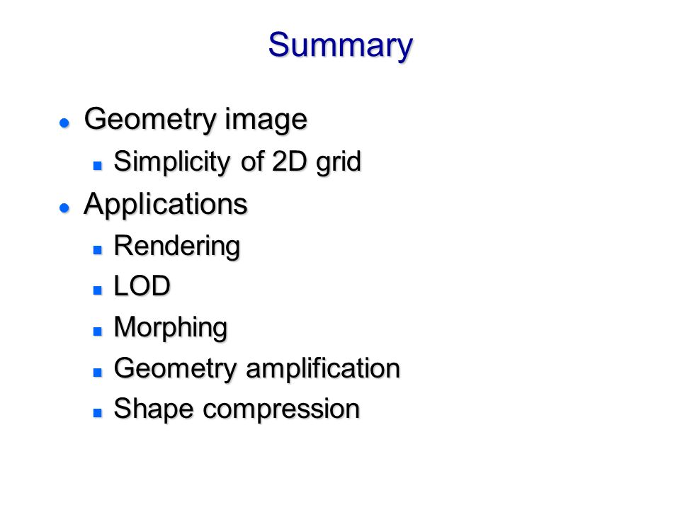 Summary Geometry image Applications Simplicity of 2D grid Rendering