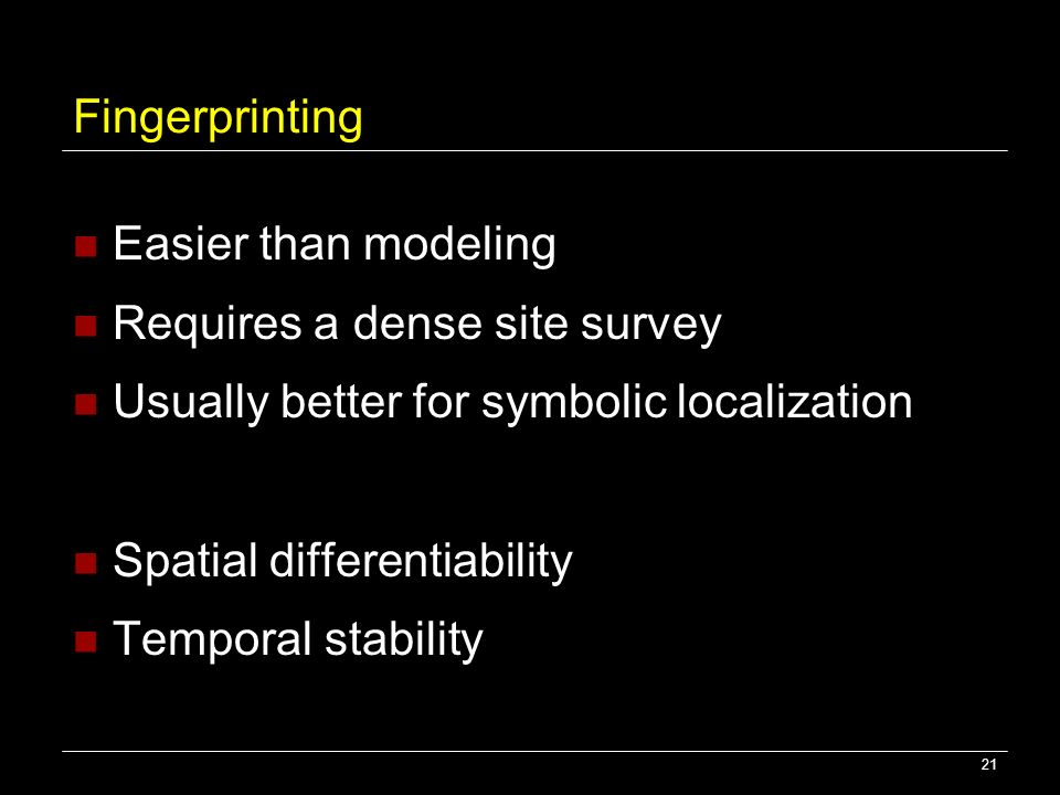 Fingerprinting Easier than modeling. Requires a dense site survey. Usually better for symbolic localization.