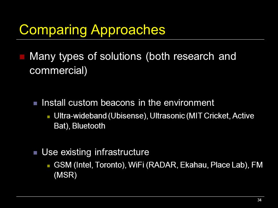 Comparing Approaches Many types of solutions (both research and commercial) Install custom beacons in the environment.