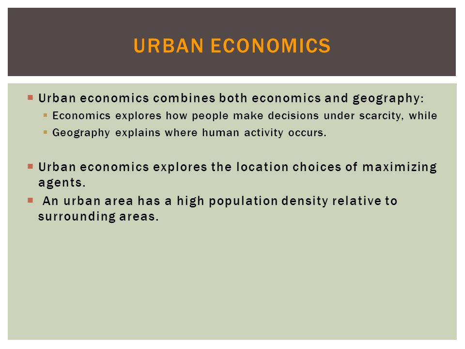 Urban Economics Urban economics combines both economics and geography: