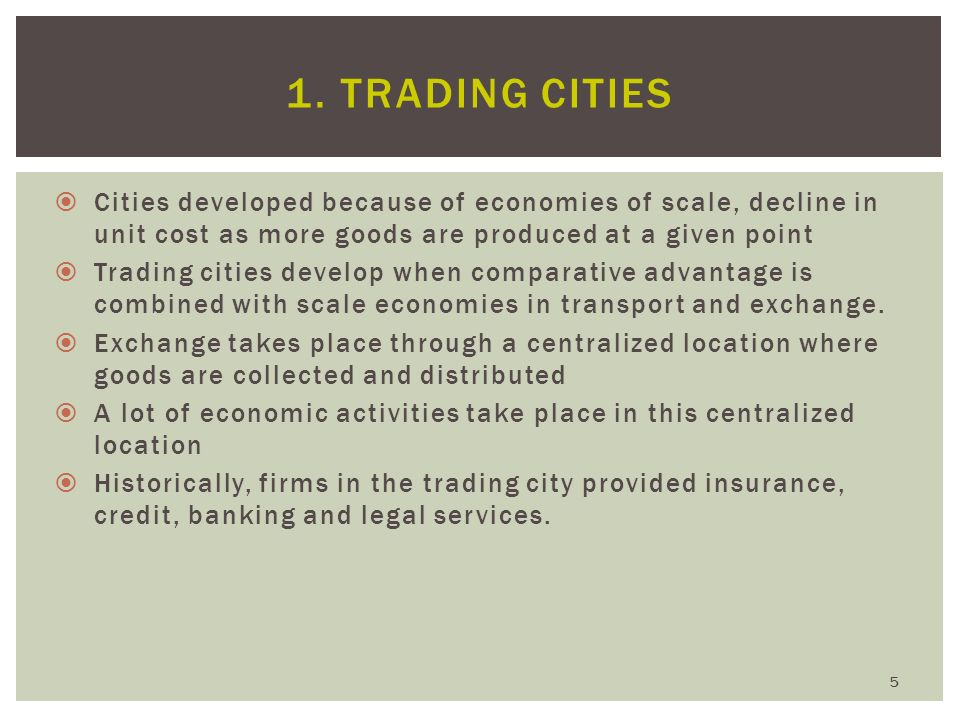 1. Trading Cities Cities developed because of economies of scale, decline in unit cost as more goods are produced at a given point.