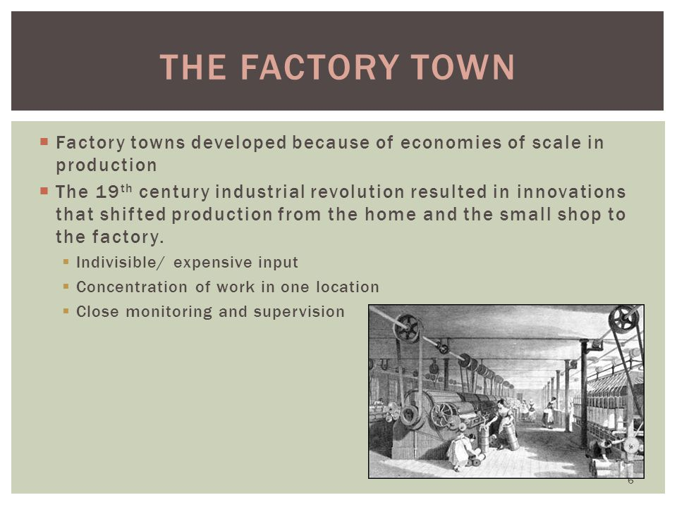 the Factory Town Factory towns developed because of economies of scale in production.