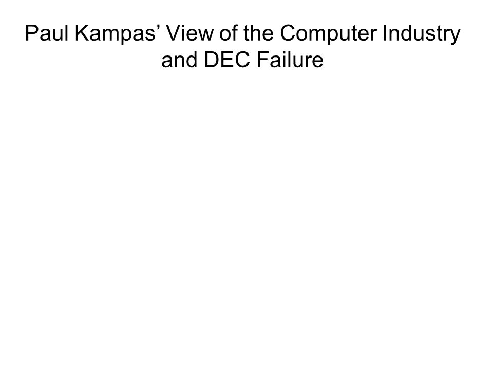 Paul Kampas' View of the Computer Industry and DEC Failure