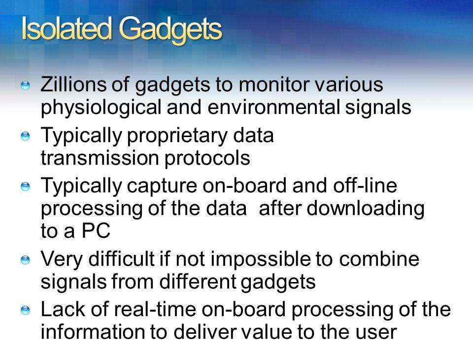 Isolated Gadgets Zillions of gadgets to monitor various physiological and environmental signals. Typically proprietary data transmission protocols.
