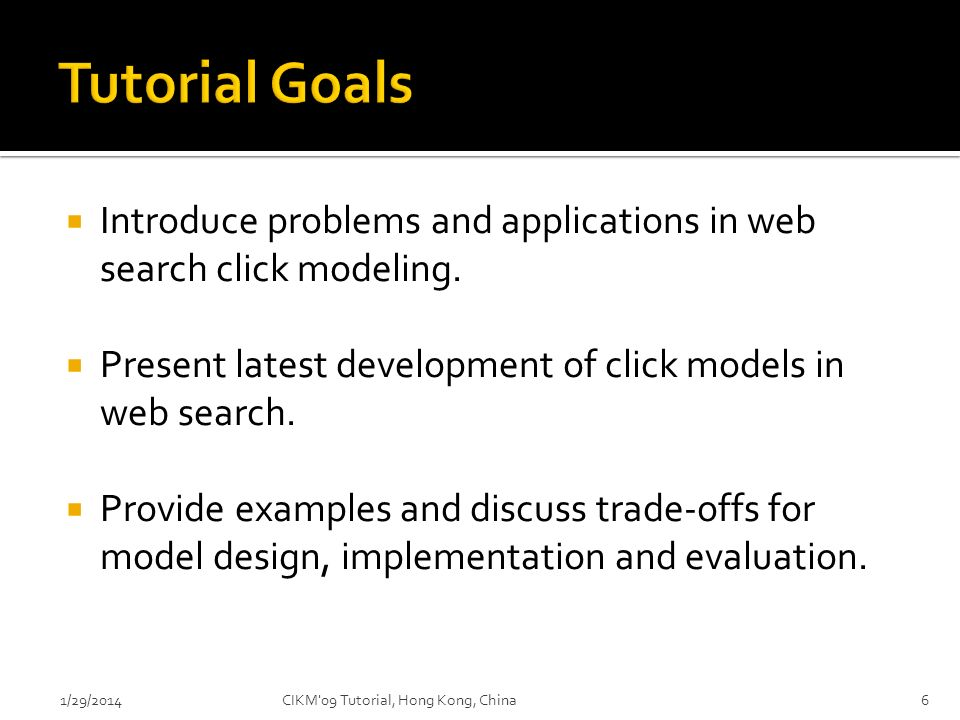Tutorial Goals Introduce problems and applications in web search click modeling. Present latest development of click models in web search.