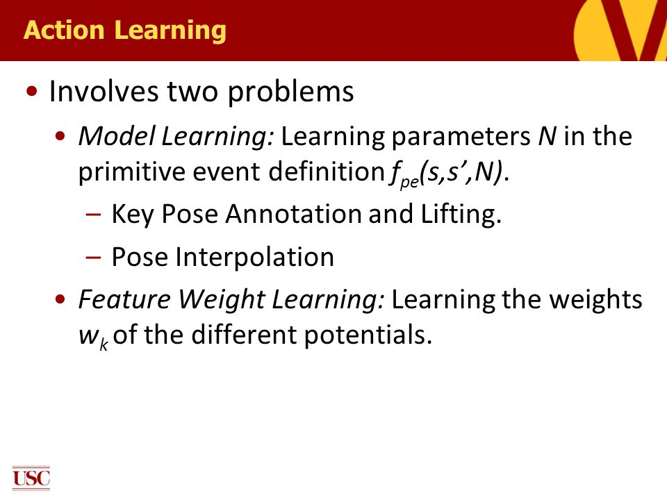 Action Learning Involves two problems. Model Learning: Learning parameters N in the primitive event definition fpe(s,s',N).