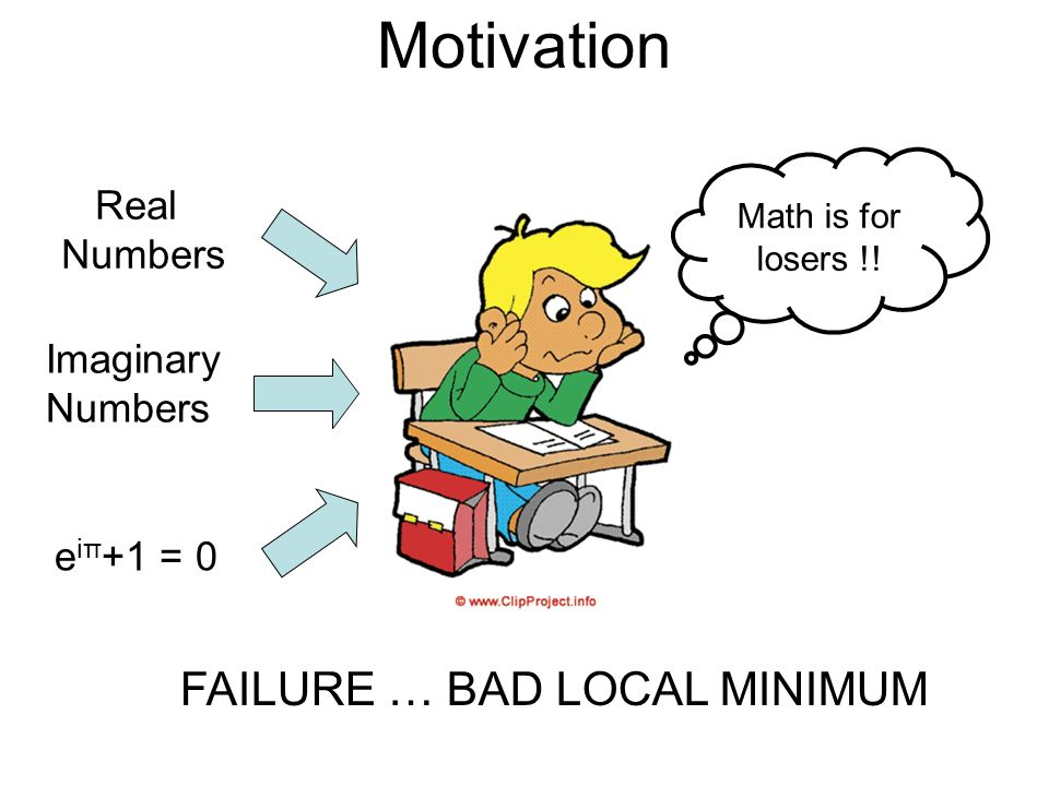 Motivation FAILURE … BAD LOCAL MINIMUM Real Numbers Imaginary Numbers