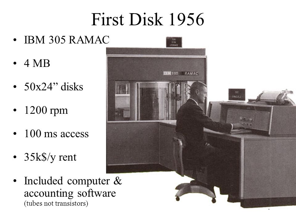 First Disk 1956 IBM 305 RAMAC 4 MB 50x24 disks 1200 rpm 100 ms access