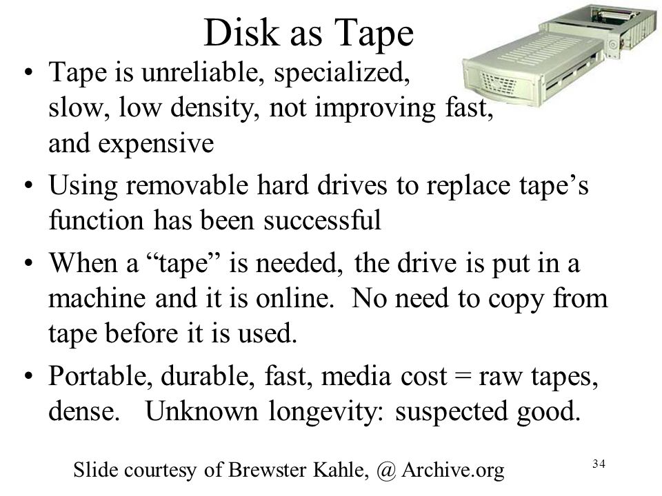 Disk as Tape Tape is unreliable, specialized, slow, low density, not improving fast, and expensive.
