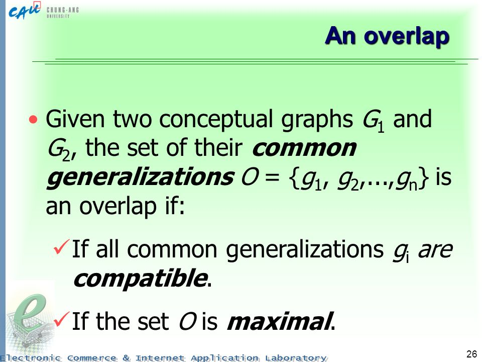 An overlap Given two conceptual graphs G1 and G2, the set of their common generalizations O = {g1, g2,...,gn} is an overlap if: