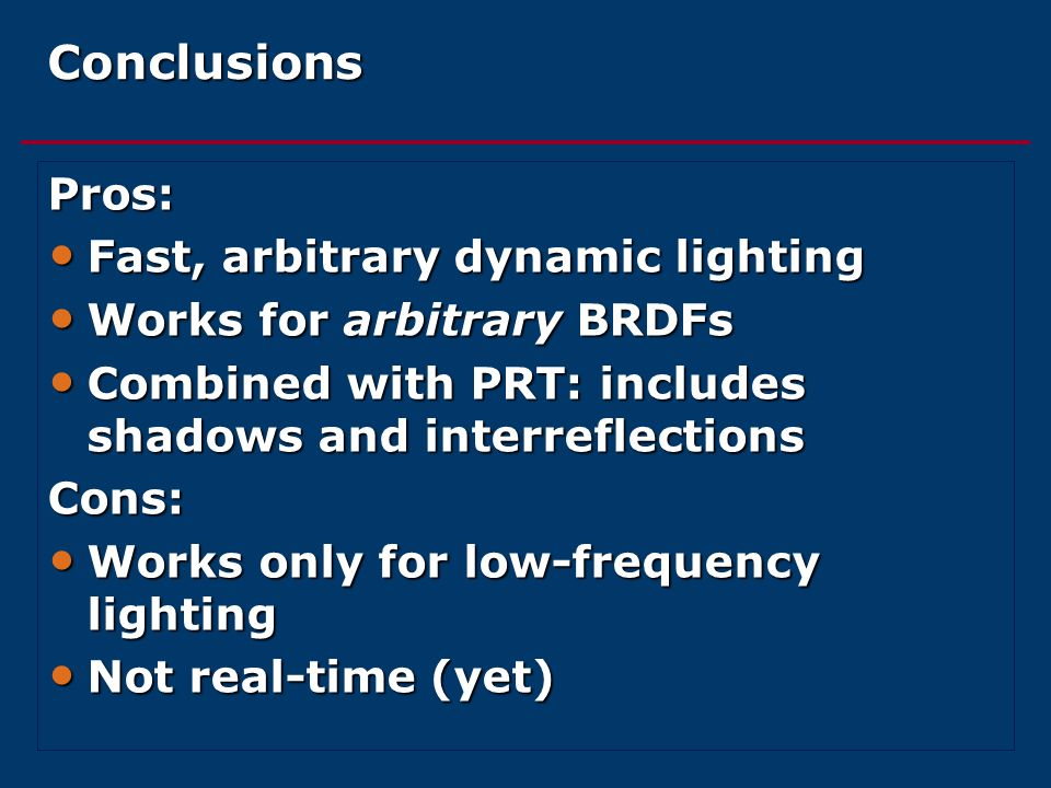 Conclusions Pros: Fast, arbitrary dynamic lighting