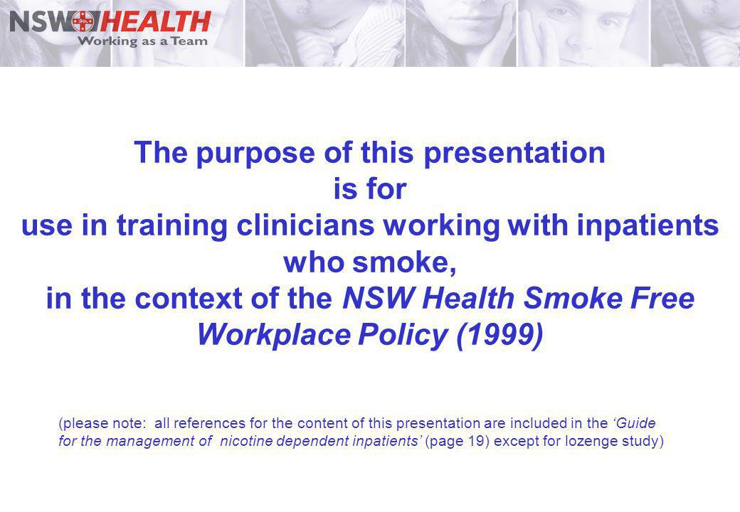 The purpose of this presentation is for use in training clinicians working with inpatients who smoke, in the context of the NSW Health Smoke Free Workplace Policy (1999)