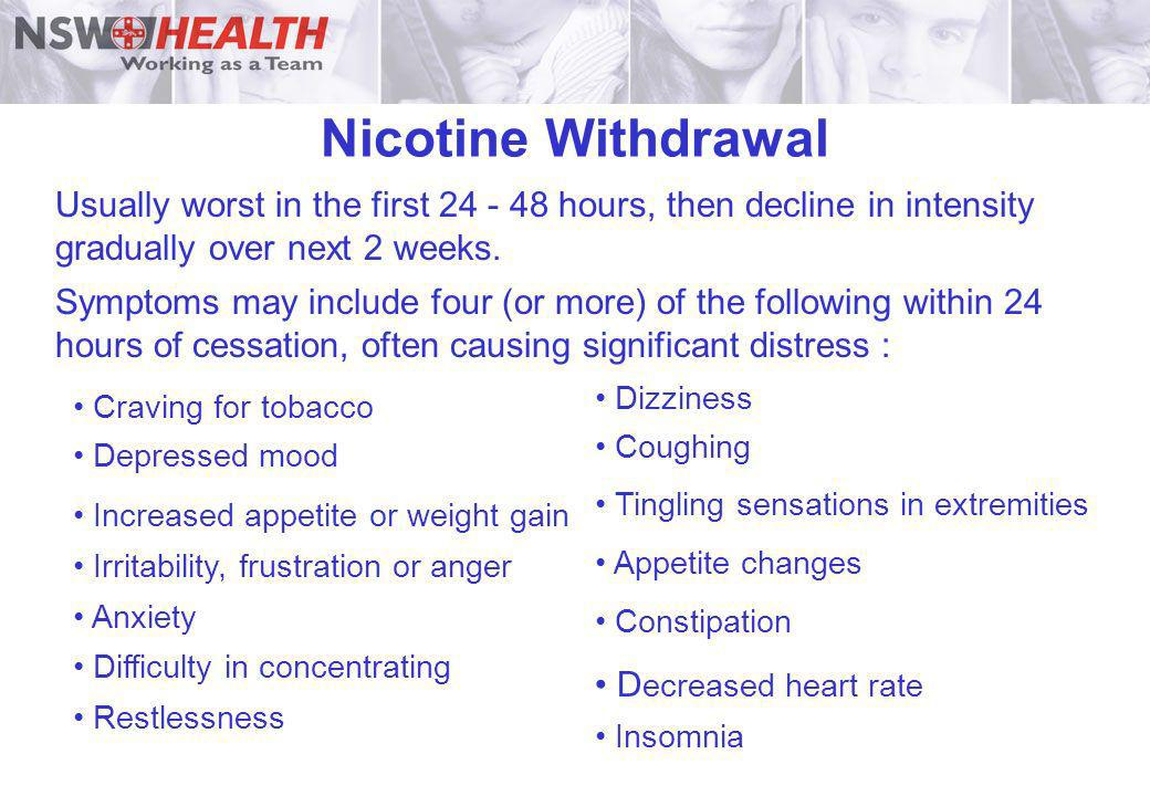 Nicotine Withdrawal Usually worst in the first 24 - 48 hours, then decline in intensity gradually over next 2 weeks.