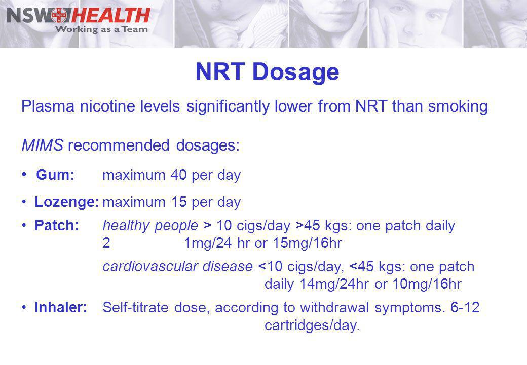 NRT DosagePlasma nicotine levels significantly lower from NRT than smoking. MIMS recommended dosages: