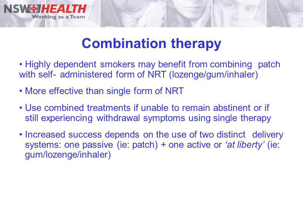Combination therapyHighly dependent smokers may benefit from combining patch with self- administered form of NRT (lozenge/gum/inhaler)