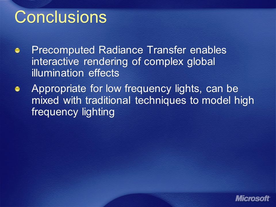 Conclusions Precomputed Radiance Transfer enables interactive rendering of complex global illumination effects.