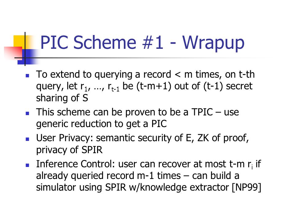 PIC Scheme #1 - Wrapup To extend to querying a record < m times, on t-th query, let r1, …, rt-1 be (t-m+1) out of (t-1) secret sharing of S.