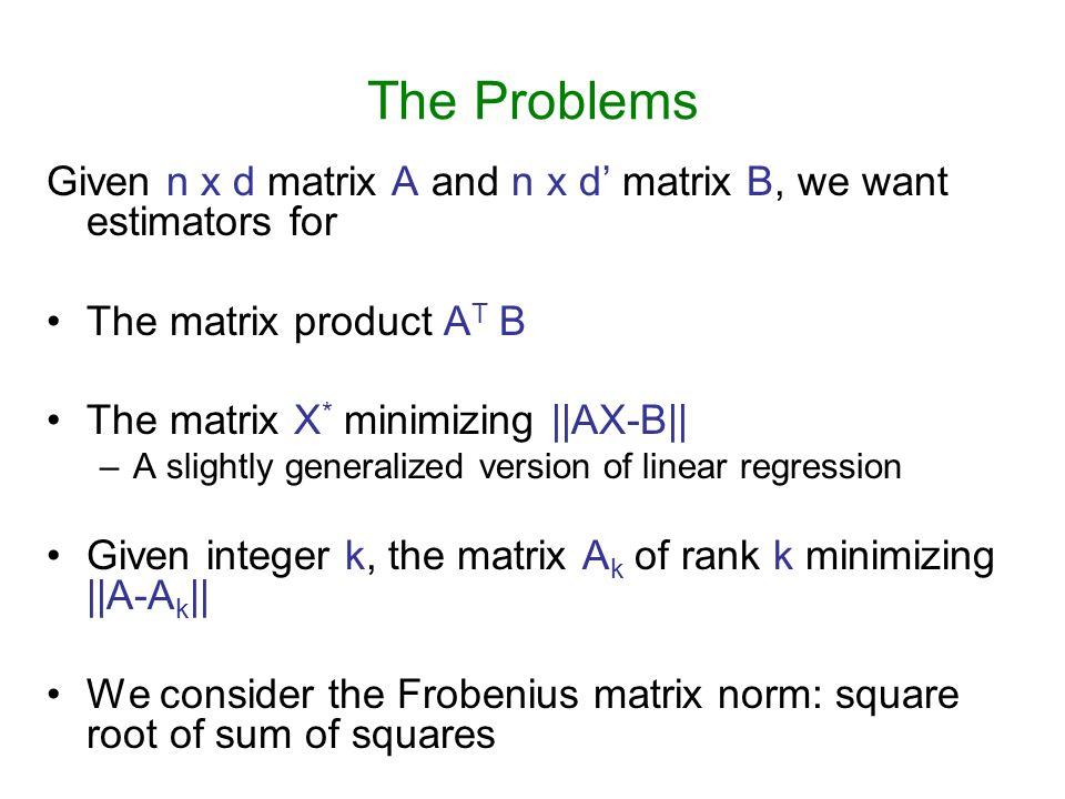 The Problems Given n x d matrix A and n x d' matrix B, we want estimators for. The matrix product AT B.