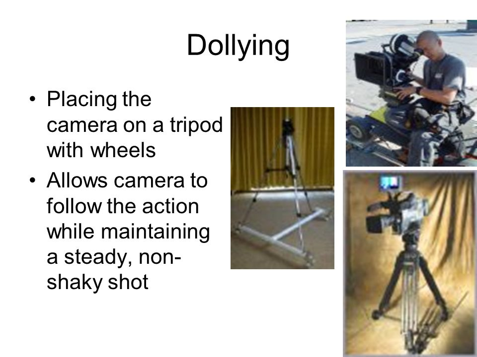 Dollying Placing the camera on a tripod with wheels