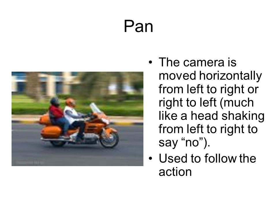 Pan The camera is moved horizontally from left to right or right to left (much like a head shaking from left to right to say no ).