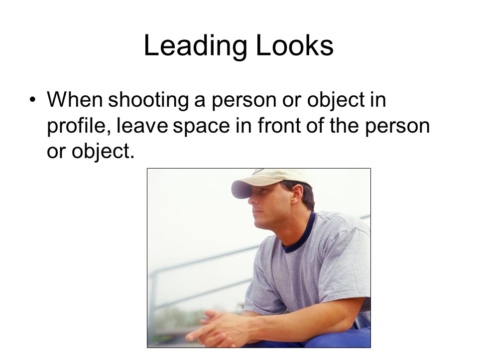 Leading Looks When shooting a person or object in profile, leave space in front of the person or object.