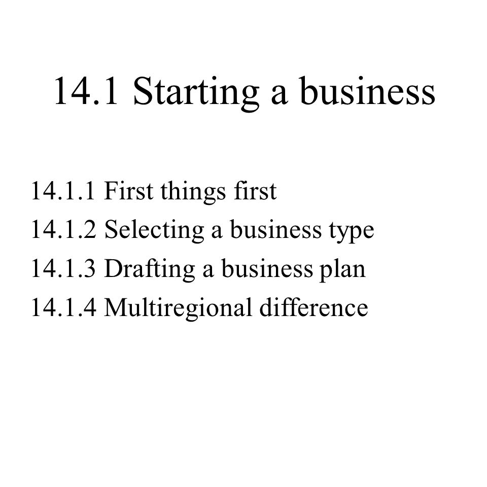 14.1 Starting a business First things first Selecting a business type Drafting a business plan Multiregional difference